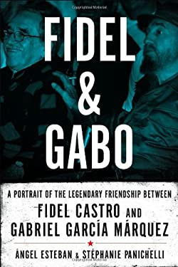 Fidel and Gabo: A Portrait of the Legendary Friendship Between Fidel Castro and Gabriel Garcia Marquez 9781605980584