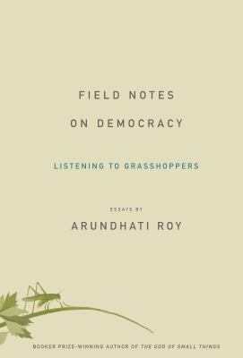 Field Notes on Democracy: Listening to Grasshoppers - Roy, Arundhati
