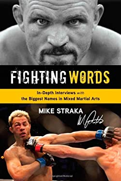 Fighting Words: In-Depth Interviews with the Biggest Names in Mixed Martial Arts 9781600785634