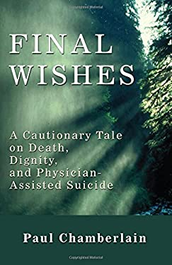 Final Wishes: A Cautionary Tale on Death, Dignity & Physician-Assisted Suicide 9781606084458