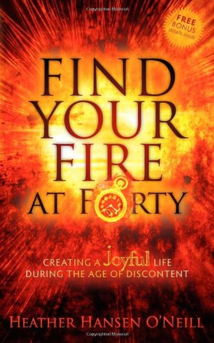 Find Your Fire at Forty: Creating a Joyful Life During the Age of Discontent 9781600379017