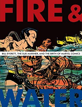 Fire & Water: Bill Everett, the Sub-Mariner, and the Birth of Marvel Comics 9781606991664