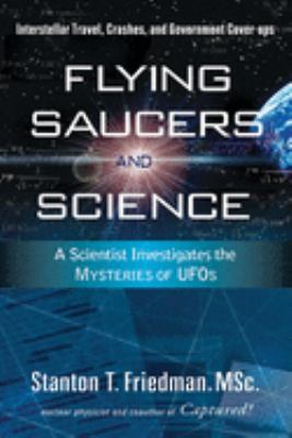 Flying Saucers and Science: A Scientist Investigates the Mysteries of UFOs: Interstellar Travel, Crashes, and Government Cover-Ups 9781601630117