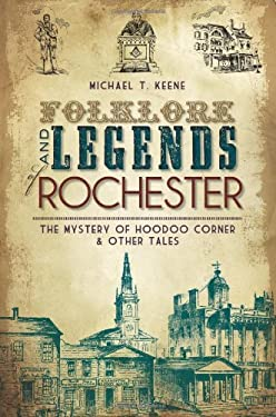 Folklore and Legends of Rochester: The Mystery of Hoodoo Corner & Other Tales 9781609491901