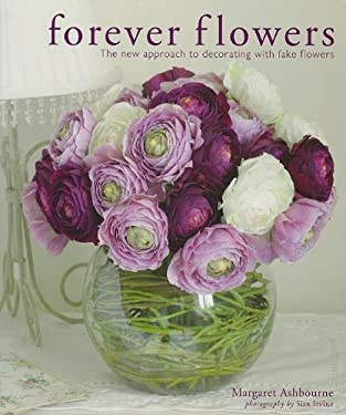 Forever Flowers: The New Approach to Decorating with Fake Flowers 9781600613005