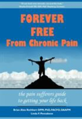 Forever Free from Chronic Pain: The Pain Sufferer's Guide to Getting Your Life Back 9781600051289