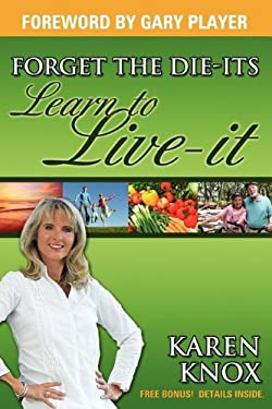 Forget the Die-Its; Learn to Live-It! 9781600372827