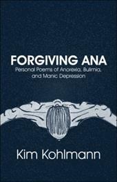 Forgiving Ana: Personal Poems of Anorexia, Bulimia, and Manic Depression