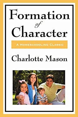 Formation of Character: Volume V of Charlotte Mason's Homeschooling Series 9781604594348