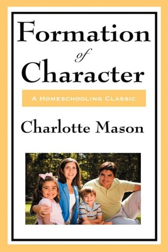 Formation of Character: Volume V of Charlotte Mason's Original Homeschooling Series 9781604594355