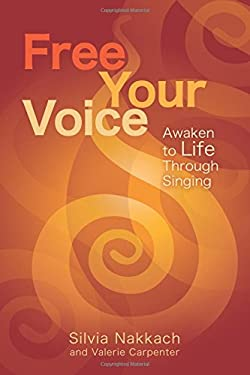Free Your Voice: Awaken to Life Through Singing 9781604078008