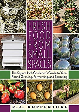 Fresh Food from Small Spaces: The Square-Inch Gardener's Guide to Year-Round Growing, Fermenting, and Sprouting 9781603580281