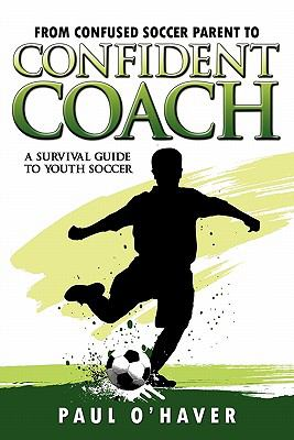 From Confused Soccer Parent to Confident Coach: A Survival Guide to Youth Soccer 9781600474552