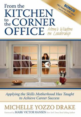 From the Kitchen to the Corner Office: Mom's Wisdom on Leadership: Applying the Skills Motherhood Has Taught to Achieve Career Success 9781600373800