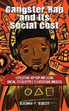 Gangster Rap and Its Social Cost: Exploiting Hip Hop and Using Racial Stereotypes to Entertain America 9781604978001