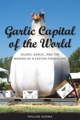 Garlic Capital of the World: Gilroy, Garlic, and the Making of a Festive Foodscape 9781604731200