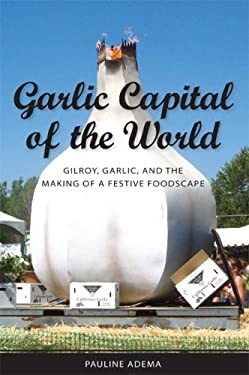 Garlic Capital of the World: Gilroy, Garlic, and the Making of a Festive Foodscape 9781604731217