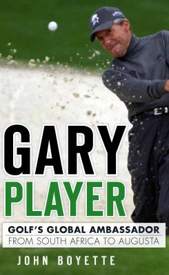 Gary Player: Golf's Global Ambassador from South Africa to Augusta 9781609496210