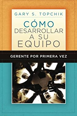 Gerente Por Primera Vez: Como Desarrollar a Su Equipo = The First-Time Manager's Guide to Team Building 9781602551268