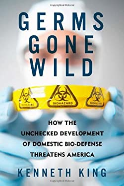 Germs Gone Wild: How the Unchecked Development of Domestic Biodefense Threatens America 9781605981000