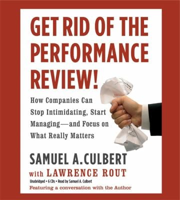 Get Rid of the Performance Review!: How Companies Can Stop Intimidating, Start Managing--And Focus on What Really Matters 9781607881759