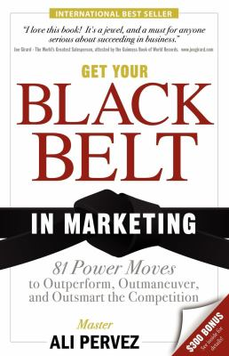 Get Your Black Belt in Marketing: 81 Power Moves to Outperform, Outmaneuver, and Outsmart the Competition 9781600374821