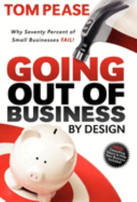 Going Out of Business by Design: Why Seventy Percent of Small Businesses Fail 9781600376719