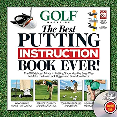 Golf Magazine: The Best Putting Instruction Book Ever!: The 10 Brightest Minds in Putting Show You the Easy Way to Make the Hole Look Bigger and Sink 9781603201483