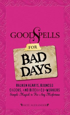 Good Spells for Bad Days: Broken Hearts, Bounced Checks, and Bitchy Co-Workers: Simple Magick to Fix Any Misfortune 9781605501314
