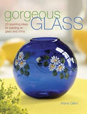 Gorgeous Glass: 20 Sparkling Ideas for Painting on Glass and China 9781600610066