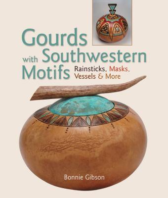 Gourds with Southwestern Motifs: Rainsticks, Masks, Vessels & More 9781600595486