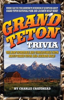 Grand Teton Trivia: The Most Incredible and Unbelievable Facts about Grand Teton and Jackson Hole! 9781606390092