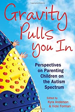 Gravity Pulls You in: Perspectives on Parenting Children on the Autism Spectrum 9781606130025