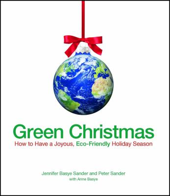 Green Christmas: How to Have a Joyous, Eco-Friendly Holiday Season 9781605500416