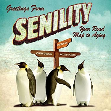 Greetings from Senility: Your Road Map to Aging 9781607552383