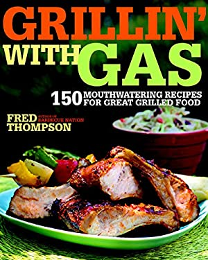 Grillin' with Gas: 150 Mouthwatering Recipes for Great Grilled Food 9781600850318