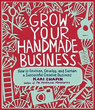 Grow Your Handmade Business: How to Envision, Develop, and Sustain a Successful Creative Business 9781603429894