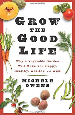 Grow the Good Life: Why a Vegetable Garden Will Make You Happy, Healthy, Wealthy, and Wise 9781605295893