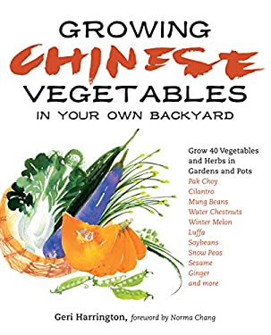 Growing Chinese Vegetables in Your Own Backyard: Grow 40 Vegetables and Herbs in Gardens and Pots 9781603421409