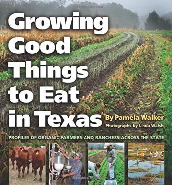 Growing Good Things to Eat in Texas: Profiles of Organic Farmers and Ranchers Across the State 9781603441070