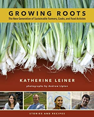 Growing Roots: The New Generation of Sustainable Farmers, Cooks, and Food Activists 9781603582889