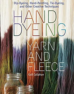 Hand Dyeing Yarn and Fleece: Dip-Dyeing, Hand-Painting, Tie-Dyeing, and Other Creative Techniques 9781603424684