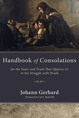 Handbook of Consolations: For the Fears and Trials That Oppress Us in the Stuggle with Death 9781606086643