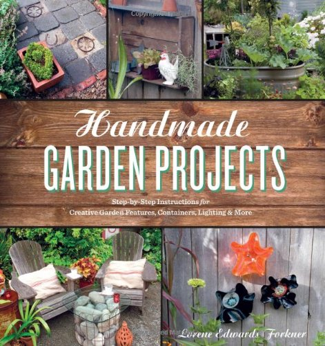Handmade Garden Projects: Step-By-Step Instructions for Creative Garden Features, Containers, Lighting & More 9781604691856