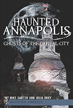 Haunted Annapolis: Ghosts of the Capital City 9781609497729