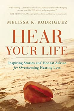 Hear Your Life: Inspiring Stories and Honest Advice for Overcoming Hearing Loss 9781608322978