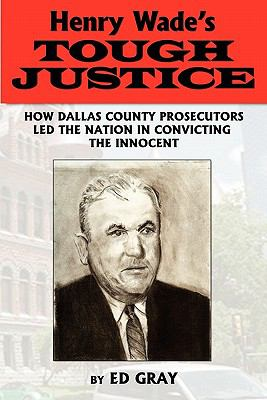 Henry Wade's Tough Justice: How Dallas County Prosecutors Led the Nation in Convicting the Innocent 9781608447459