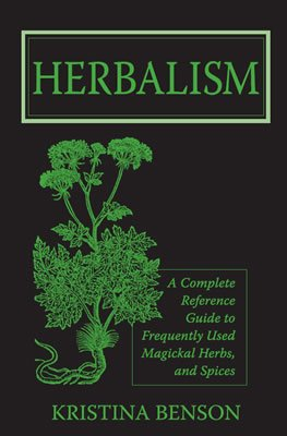 Herbalism: A Complete Reference Guide to Frequently Used Magickal Herbs, and Spices 9781603320344