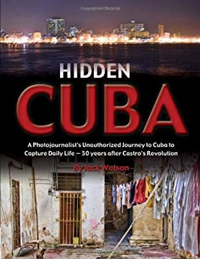 Hidden Cuba: A Photojournalist's Unauthorized Journey to Cuba to Capture Daily Life - 50 Years After Castro's Revolution 9781601385697