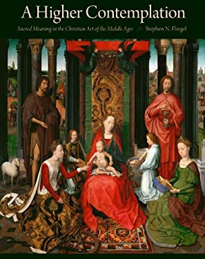 Higher Contemplation: Sacred Meaning in the Christian Art of the Middle Ages 9781606350935